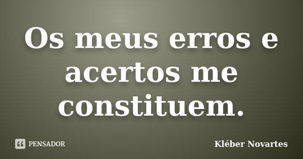 Os meus erros e acertos me constituem.... Frase de Kléber Novartes.