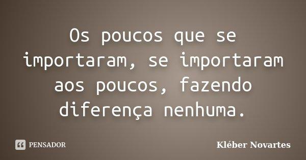 Os poucos que se importaram, se importaram aos poucos, fazendo diferença nenhuma.... Frase de Kléber Novartes.