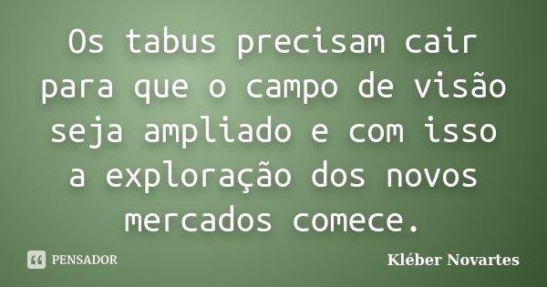 Os tabus precisam cair para que o campo de visão seja ampliado e com isso a exploração dos novos mercados comece.... Frase de Kléber Novartes.