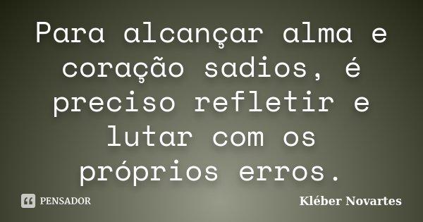 Para alcançar alma e coração sadios, é preciso refletir e lutar com os próprios erros.... Frase de Kléber Novartes.