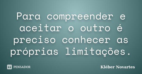 Para compreender e aceitar o outro é preciso conhecer as próprias limitações.... Frase de Kléber Novartes.