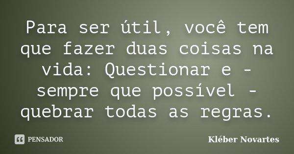 Para ser útil, você tem que fazer duas coisas na vida: Questionar e - sempre que possível - quebrar todas as regras.... Frase de Kléber Novartes.