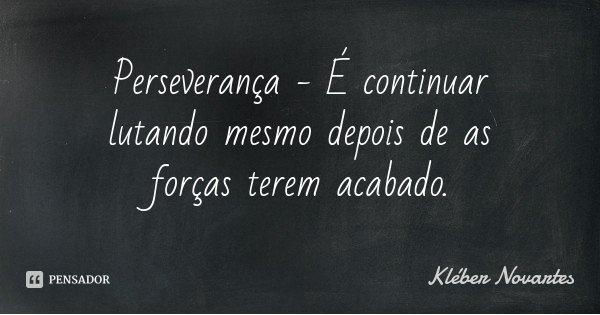 Perseverança - É continuar lutando mesmo depois de as forças terem acabado.... Frase de Kléber Novartes.