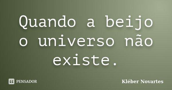 Quando a beijo o universo não existe.... Frase de Kléber Novartes.