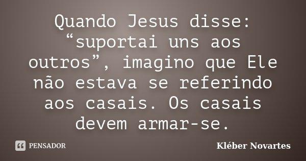 """Quando Jesus disse: """"suportai uns aos outros"""", imagino que Ele não estava se referindo aos casais. Os casais devem armar-se.... Frase de Kléber Novartes."""