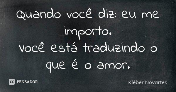 Quando você diz: eu me importo. Você está traduzindo o que é o amor.... Frase de Kléber Novartes.