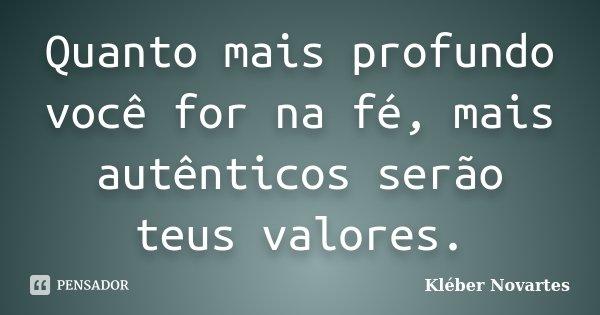 Quanto mais profundo você for na fé, mais autênticos serão teus valores.... Frase de Kléber Novartes.