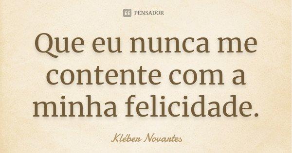 Que eu nunca me contente com a minha felicidade.... Frase de Kléber Novartes.