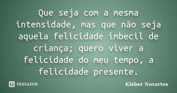 Que seja com a mesma intensidade, mas que não seja àquela felicidade imbecil de criança; quero viver a felicidade do meu tempo, a felicidade presente.... Frase de Kléber Novartes.