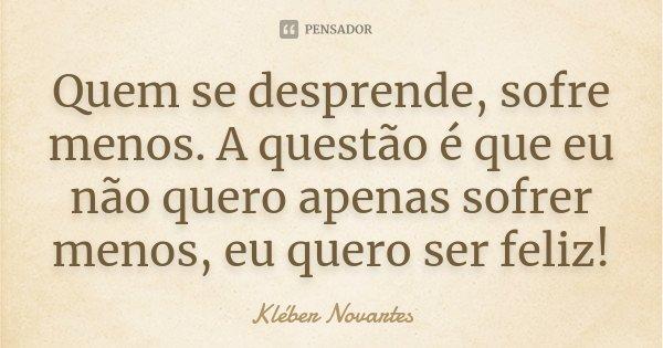 Quem se desprende, sofre menos. A questão é que eu não quero apenas sofrer menos, eu quero ser feliz!... Frase de Kléber Novartes.