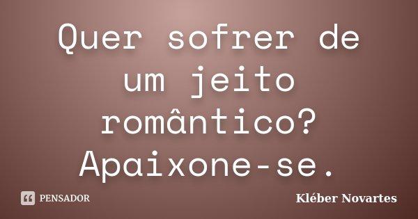 Quer sofrer de um jeito romântico? Apaixone-se.... Frase de Kléber Novartes.