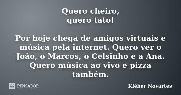 Quero cheiro, quero tato! Por hoje chega de amigos virtuais e música pela internet. Quero ver o João, o Marcos, o Celsinho e a Ana. Quero música ao vivo e pizza... Frase de Kléber Novartes.