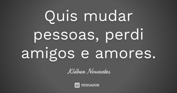 Quis mudar pessoas, perdi amigos e amores.... Frase de Kléber Novartes.