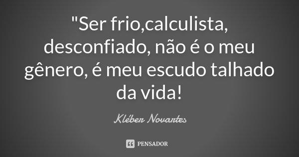 """""""Ser frio,calculista, desconfiado, não é o meu gênero, é meu escudo talhado da vida!... Frase de Kléber Novartes."""