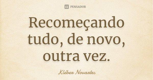 Recomeçando tudo, de novo, outra vez.... Frase de Kléber Novartes.