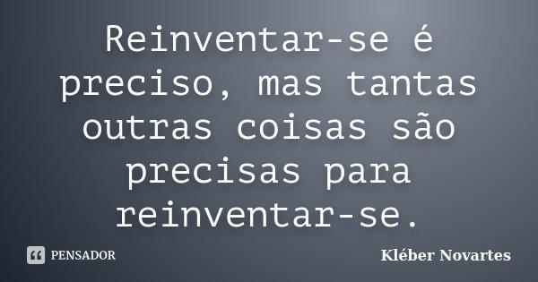 Reinventar-se é preciso, mas tantas outras coisas são precisas para reinventar-se.... Frase de Kléber Novartes.