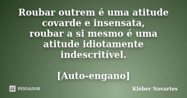 Roubar outrem é uma atitude covarde e insensata, roubar a si mesmo é uma atitude idiotamente indescritível. [Auto-engano]... Frase de Kléber Novartes.