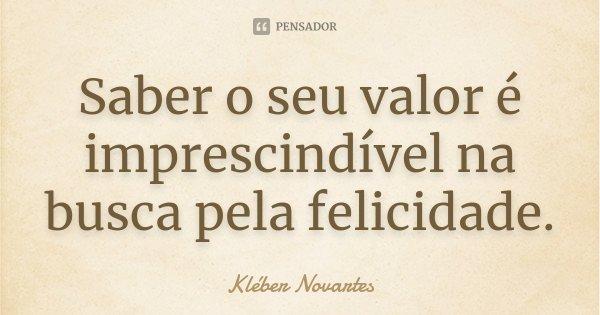 Saber o seu valor é imprescindível na busca pela felicidade.... Frase de Kléber Novartes.