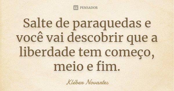 Salte de paraquedas e você vai descobrir que a liberdade tem começo, meio e fim.... Frase de Kléber Novartes.