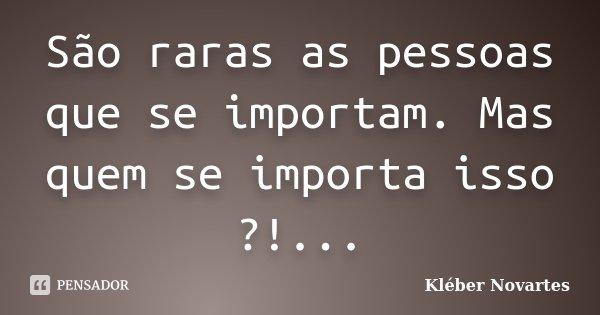 São raras as pessoas que se importam. Mas quem se importa isso ?!...... Frase de Kléber Novartes.