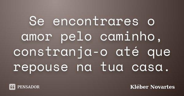 Se encontrares o amor pelo caminho, constranja-o até que repouse na tua casa.... Frase de Kléber Novartes.