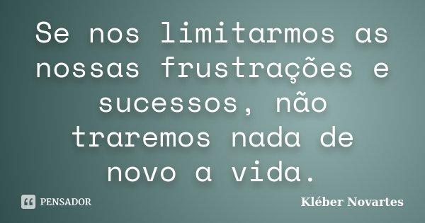 Se nos limitarmos as nossas frustrações e sucessos, não traremos nada de novo a vida.... Frase de Kléber Novartes.