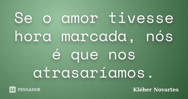 Se o amor tivesse hora marcada, nós é que nos atrasaríamos.... Frase de Kléber Novartes.