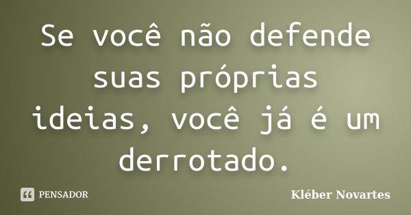 Se você não defende suas próprias idéias, você já é um derrotado.... Frase de Kléber Novartes.