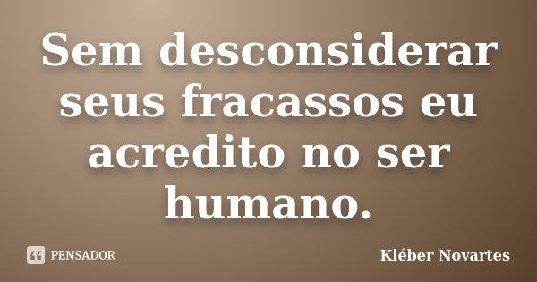 Sem desconsiderar seus fracassos eu acredito no ser humano.... Frase de Kléber Novartes.