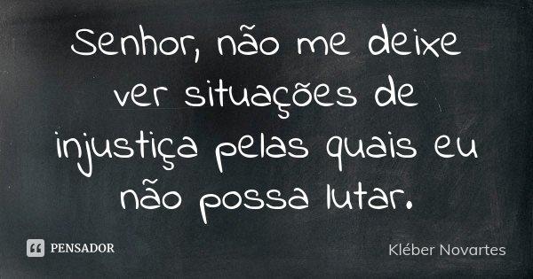 Senhor, não me deixe ver situações de injustiça pelas quais eu não possa lutar.... Frase de Kléber Novartes.