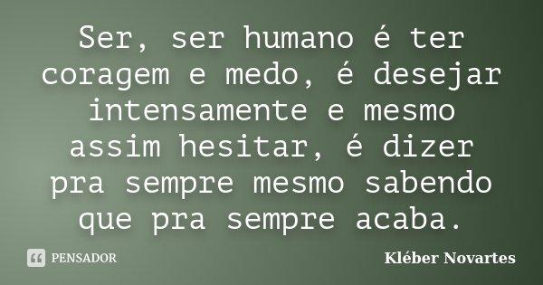 Ser, ser humano é ter coragem e medo, é desejar intensamente e mesmo assim hesitar, é dizer pra sempre mesmo sabendo que pra sempre acaba.... Frase de Kléber Novartes.