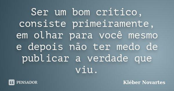 Ser um bom crítico, consiste primeiramente, em olhar para você mesmo e depois não ter medo de publicar a verdade que viu.... Frase de Kléber Novartes.
