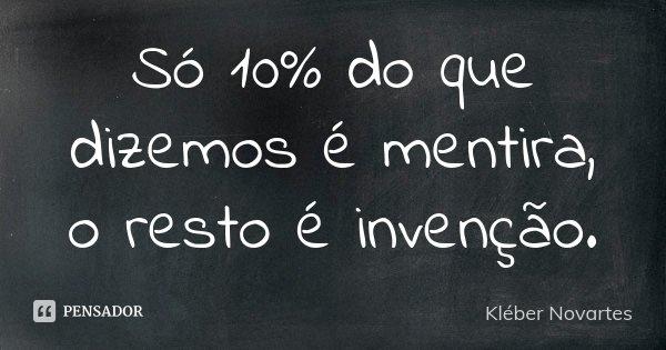 Só 10% do que dizemos é mentira, o resto é invenção.... Frase de Kléber Novartes.