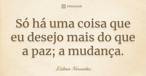 Só há uma coisa que eu desejo mais do que a paz; a mudança.... Frase de Kléber Novartes.