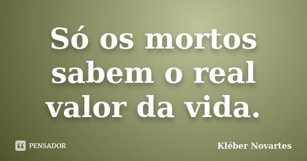 Só os mortos sabem o real valor da vida.... Frase de Kléber Novartes.