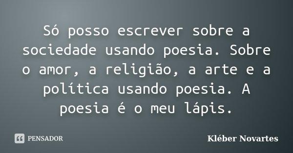 Só posso escrever sobre a sociedade usando poesia. Sobre o amor, a religião, a arte e a política usando poesia. A poesia é o meu lápis.... Frase de Kléber Novartes.