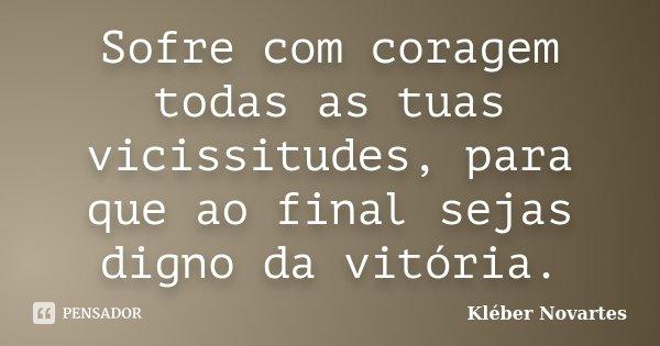 Sofre com coragem todas as tuas vicissitudes, para que ao final sejas digno da vitória.... Frase de Kléber Novartes.