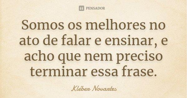 Somos os melhores no ato de falar e ensinar, e acho que nem preciso terminar essa frase.... Frase de Kléber Novartes.