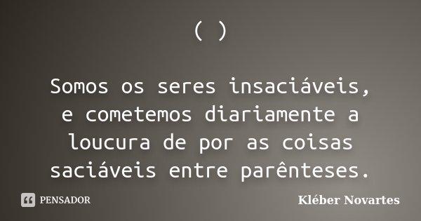 ( ) Somos os seres insaciáveis, e cometemos diariamente a loucura de por as coisas saciáveis entre parênteses.... Frase de Kléber Novartes.