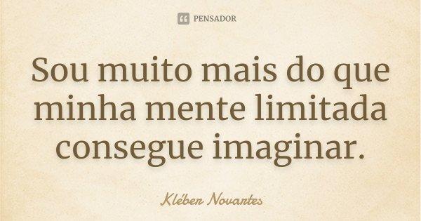 Sou muito mais do que minha mente limitada consegue imaginar.... Frase de Kléber Novartes.