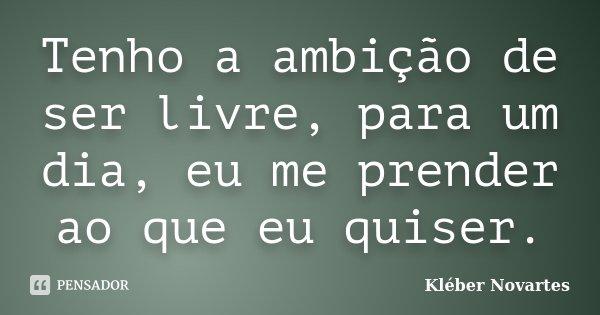 Tenho a ambição de ser livre, para um dia, eu me prender ao que eu quiser.... Frase de Kléber Novartes.