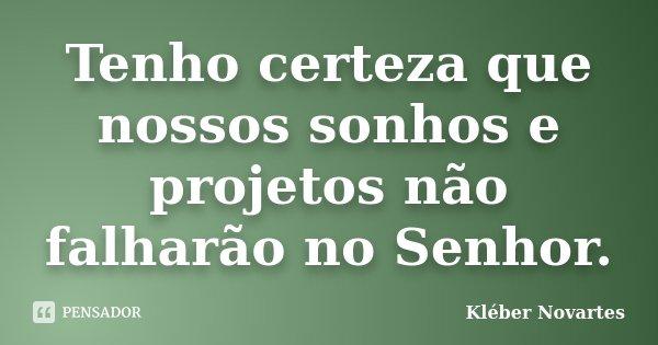 Tenho certeza que nossos sonhos e projetos não falharão no Senhor.... Frase de Kléber Novartes.
