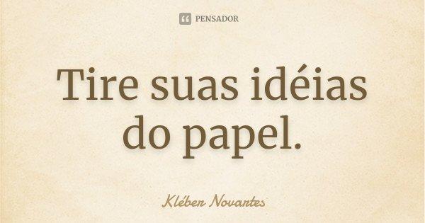 Tire suas idéias do papel.... Frase de Kléber Novartes.