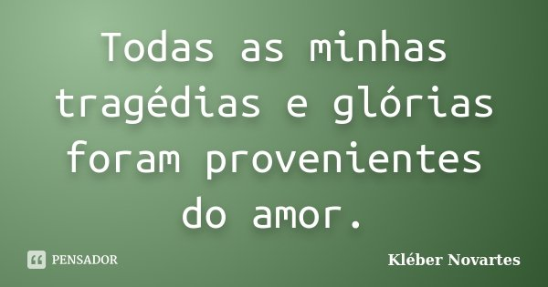 Todas as minhas tragédias e glórias foram provenientes do amor.... Frase de Kléber Novartes.