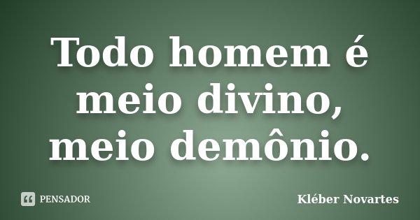 Todo homem é meio divino, meio demônio.... Frase de Kléber Novartes.
