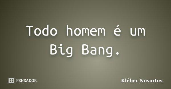 Todo homem é um Big Bang.... Frase de Kléber Novartes.