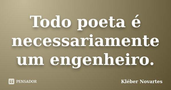 Todo poeta é necessariamente um engenheiro.... Frase de Kléber Novartes.