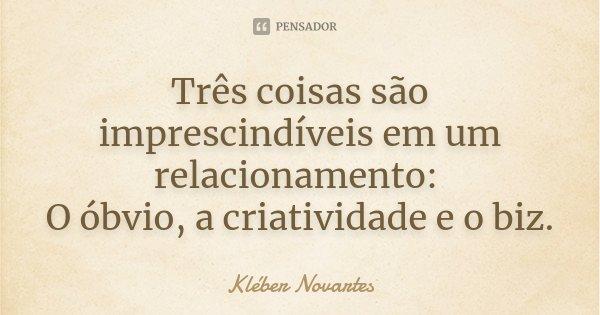 Três coisas são imprescindíveis em um relacionamento: O óbvio, a criatividade e o biz.... Frase de Kléber Novartes.