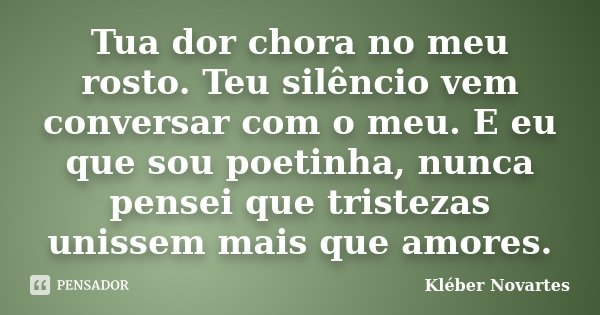 Tua dor chora no meu rosto. Teu silêncio vem conversar com o meu. E eu que sou poetinha, nunca pensei que tristezas unissem mais que amores.... Frase de Kléber Novartes.