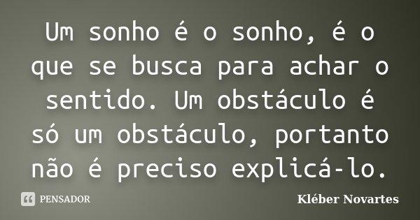 Um sonho é o sonho, é o que se busca para achar o sentido. Um obstáculo é só um obstáculo, portanto não é preciso explicá-lo.... Frase de Kléber Novartes.